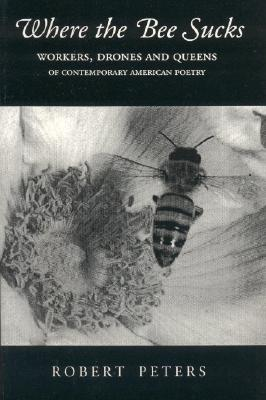 Where the Bee Sucks: Workers, Drones and Queens of Contemporary American Poetry, Peters, Robert