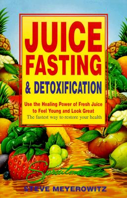 Juice Fasting and Detoxification: Use the Healing Power of Fresh Juice to Feel Young and Look Great, Meyerowitz, Steve; Robbins, Beth