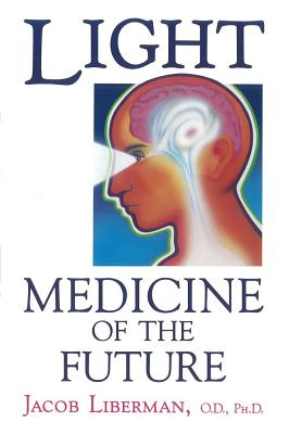 Light: Medicine of the Future: How We Can Use It to Heal Ourselves NOW, Liberman O.D.  Ph.D., Jacob
