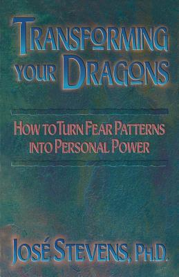 Transforming Your Dragons: How to Turn Fear Patterns into Personal Power, Stevens, José
