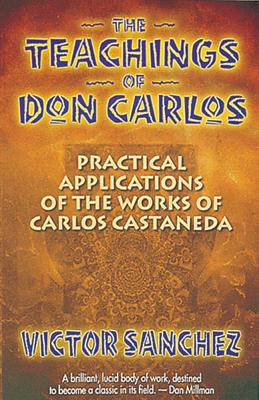 The Teachings of Don Carlos: Practical Applications of the Works of Carlos Castaneda, Sanchez, Victor