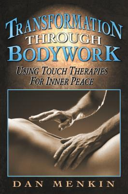 Transformation through Bodywork: Using Touch Therapies for Inner Peace, Menkin, Dan
