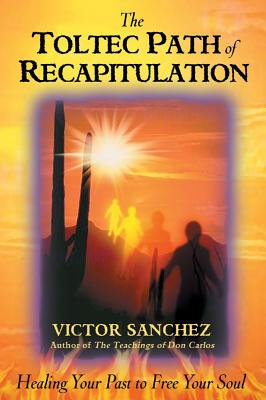 The Toltec Path of Recapitulation: Healing Your Past to Free Your Soul, Sanchez, Victor