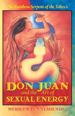 Don Juan and the Art of Sexual Energy: The Rainbow Serpent of the Toltecs, Tunneshende, Merilyn