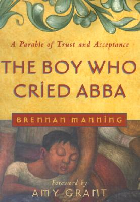 Image for The Boy Who Cried Abba: A Parable of Trust and Acceptance