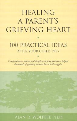 Healing a Parent's Grieving Heart: 100 Practical Ideas After Your Child Dies (Healing a Grieving Heart series), Wolfelt PhD, Alan D.