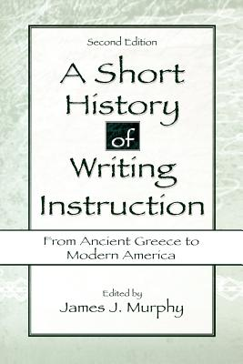 A Short History of Writing Instruction: From Ancient Greece To Modern America (2nd Edition), Murphy, James J. [Editor]
