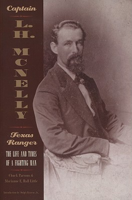 Captain L. H. McNelly, Texas Ranger: The Life and Times of a Fighting Man, Parsons, Chuck; Hall, Marianne E.
