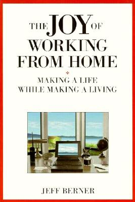 The Joy of Working from Home: Making a Life While Making a Living, Berner, Jeff