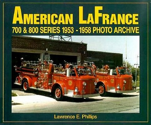 American LaFrance 700 and 800 Series 1953-1958 Photo Archive, Phillips, Lawrence E.