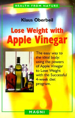 Lose Weight with Apple Vinegar: Get the Ideal Body the Easy Way, Using Powers of Apple Vinegar to Lose Weight with the Successful Four-week Diet ... from Nature) (English and German Edition), Oberbeil, Klaus