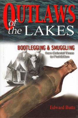 Outlaws of The Lakes: Bootlegging & Smuggling from Colonial Times to Prohibition, Butts, Edward