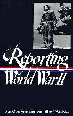 Reporting World War II, Part One : American Journalism 1938-1944 (Library of America No. 77), Library of America