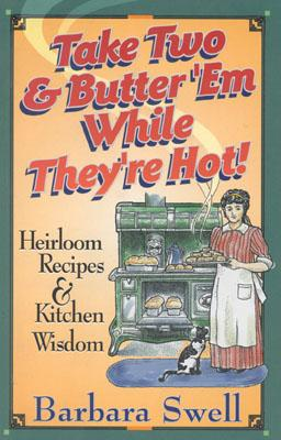 Take Two & Butter 'Em While They're Hot: Heirloom Recipes & Kitchen Wisdom, Swell, Barbara
