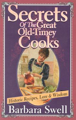 Secrets of the Great Old-Timey Cooks: Historic Recipes, Lore & Wisdom, Swell, Barbara