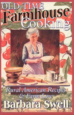 Old-Time Farmhouse Cooking: Rural America Recipes & Farm Lore, Swell, Barbara