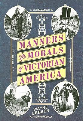 Manners & Morals of Victorian America, ERBSEN, Wayne