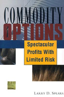 Commodity Options : Spectacular Profits with Limited Risk, Spears, Larry D.