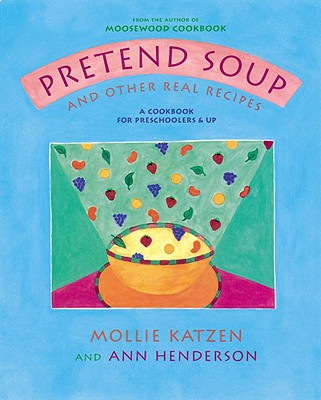 Pretend Soup and Other Real Recipes: A Cookbook for Preschoolers & Up, MOLLIE KATZEN, ANN HENDERSON