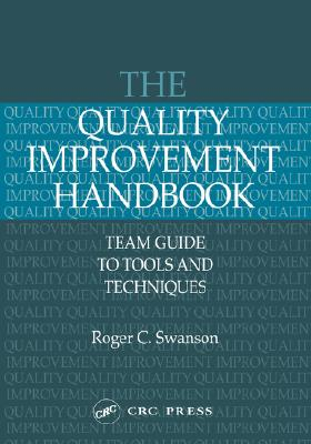 The Quality Improvement Handbook: Team Guide to Tools and Techniques, Swanson, Roger