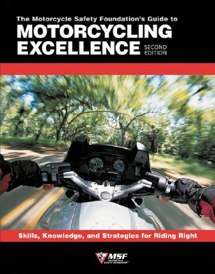The Motorcycle Safety Foundation's Guide to Motorcycling Excellence: Skills, Knowledge, and Strategies for Riding Right (2nd Edition), Motorcycle Safety Foundation
