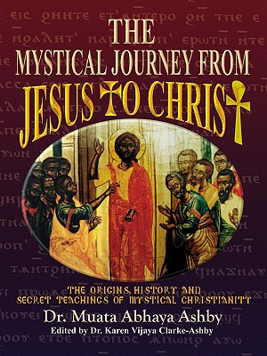 The Mystical Journey from Jesus to Christ (Origins, History and Secret Teachings of Mystical Christiani), Ashby, Muata