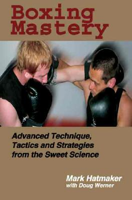 Boxing Mastery: Advanced Technique, Tactics, and Strategies from the Sweet Science, Hatmaker, Mark; Werner, Doug