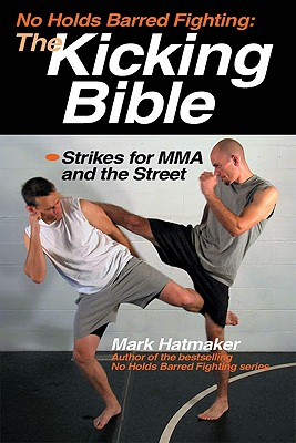 No Holds Barred Fighting: The Kicking Bible: Strikes for MMA and the Street (No Holds Barred Fighting series), Hatmaker, Mark