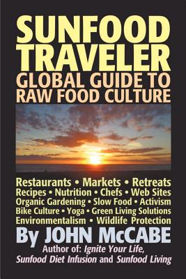 Sunfood Traveler: Guide to Raw Food Culture, Restaurants, Recipes, Nutrition, Sustainable Living, and the Restoration of Nature, McCabe, John