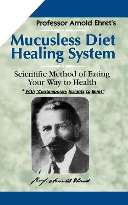 Mucusless Diet Healing System: Scientific Method of Eating Your Way to Health, Arnold Ehret