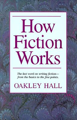 How Fiction Works: The Last Word on Writing Fiction--From Basics to the Fine Points, Hall, Oakley