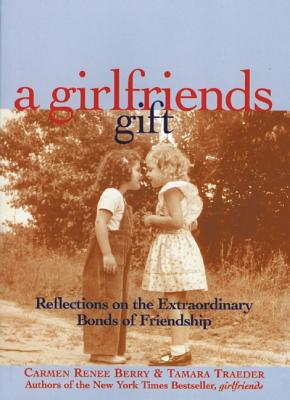 A Girlfriends Gift: Reflections on the Extraordinary Bonds of Friendship, Carmen Renee Berry, Tamara Traeder