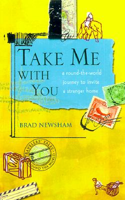 Take Me With You : A Round-The-World Journey to Invite a Stranger Home, BRAD NEWSHAM