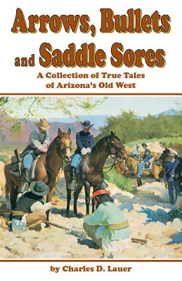 Image for Arrows, Bullets and Saddle Sores: A Collection of True Tales of Arizona's Old West