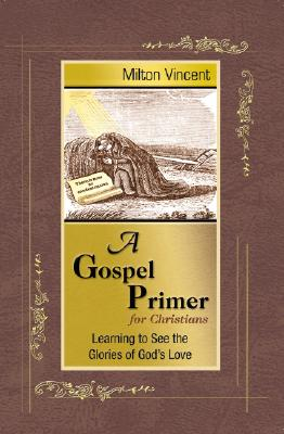 A Gospel Primer for Christians: Learning to See the Glories of God's Love, Milton Vincent