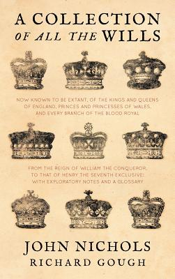 Image for A Collection of all the Wills, Now Known to Be Extant, of the Kings and Queens of England, Princes and Princesses of Wales, and every Branch of the ... to that of Henry the Seventh Exclusive