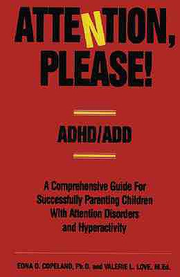 Attention, Please!: ADHD/ADD - A Comprehensive Guide for Successfully Parenting Children with Attention Disorders, Edna D. Copeland PhD, Valerie L. Love MEd