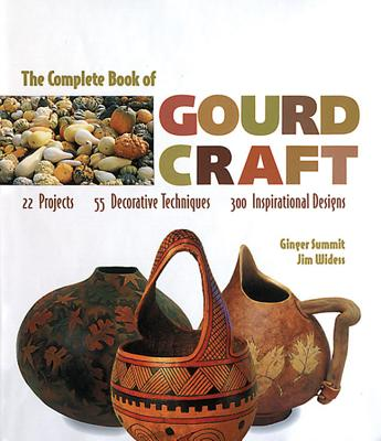 The Complete Book Of Gourd Craft: 22 Projects * 55 Decorative Techniques * 300 Inspirational Designs, Summit, Ginger; Widess, Jim