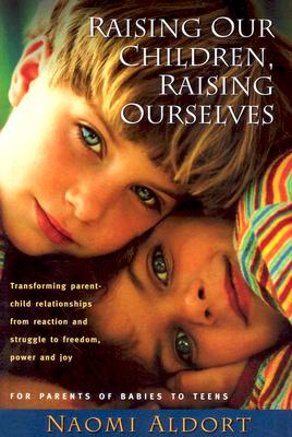 Image for Raising Our Children, Raising Ourselves: Transforming parent-child relationships from reaction and struggle to freedom, power and joy