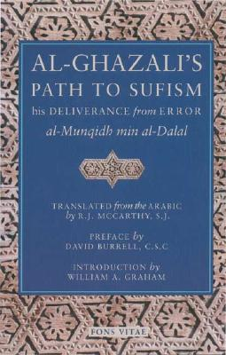 Al-Ghazali's Path to Sufism: His Deliverance from Error (al-Munqidh min al-Dalal), al-Ghazali, Abu Hamid Muhammad; McCarthy SJ, R. J. [Translator]; Burrell  CSC, David [Preface]; Graham, William A. [Introduction];