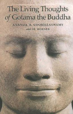 The Living Thoughts of Gotama the Buddha, ANANDA K. COOMARASWAMY, I. B. HORNER