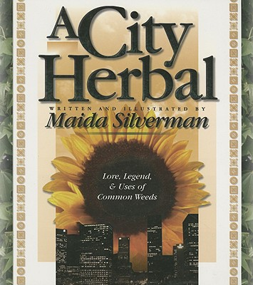 A City Herbal: A Guide to the Lore, Legend, and Usefullness of 34 Plants That Grow Wild in the Cities, Suburbs and Country Places, Maida Silverman