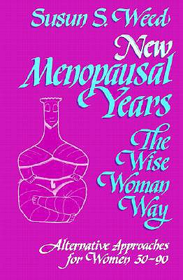 New Menopausal Years, The Wise Woman Way: Alternative Approaches for Women 30-90 (Wise Woman Herbal Series, Book 5) (Wise Woman Ways), Susan S. Weed