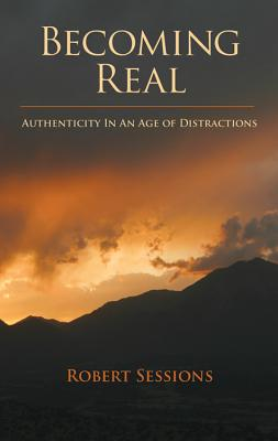Becoming Real: Authenticity in an Age of Distractions, Robert Sessions