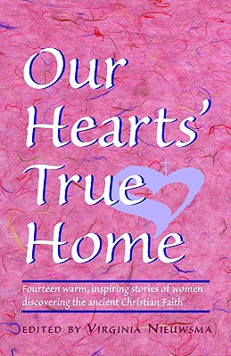 Our Hearts True Home : Fourteen Warm, Inspiring Stories of Women Discovering the Ancient Christian Faith, VIRGINIA NIEUWSMA