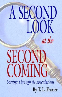 Second Look at the Second Coming : Sorting Through the Speculations, T. L. FRAZIER