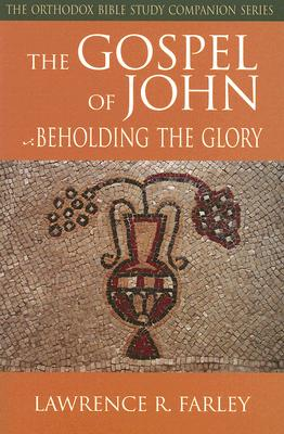 The Gospel of John: Beholding the Glory (The Orthodox Bible Study Companion), LAWRENCE R. FARLEY