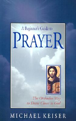 Image for A Beginner's Guide to Prayer: The Orthodox Way to Draw Closer to God