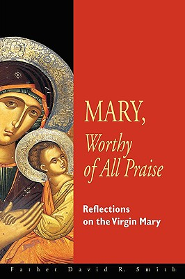 Mary, Worthy Of All Praise: Reflections On The Virgin Mary, DAVID R. SMITH
