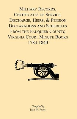 Military Records, Certificates of Service, Discharge, Heirs, & Pensions Declarations and Schedules From the Fauquier County, Virginia Court Minute Books 1784-1840, Joan W. Peters